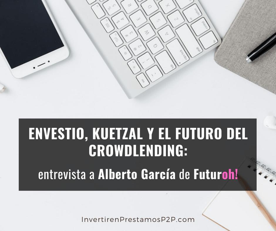 Envestio, Kuetzal y el futuro del crowdlending: Entrevista a Alberto García de Futuroh!